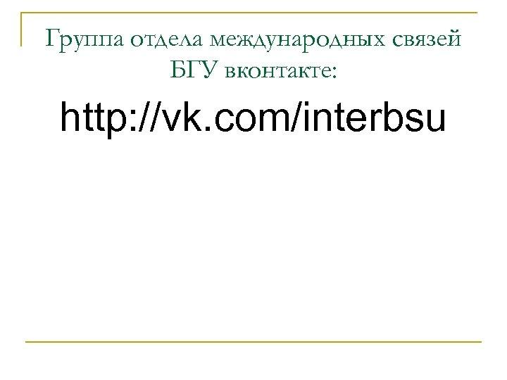 Группа отдела международных связей БГУ вконтакте: http: //vk. com/interbsu