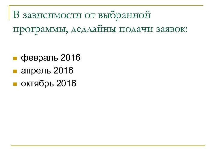 В зависимости от выбранной программы, дедлайны подачи заявок: n n n февраль 2016 апрель