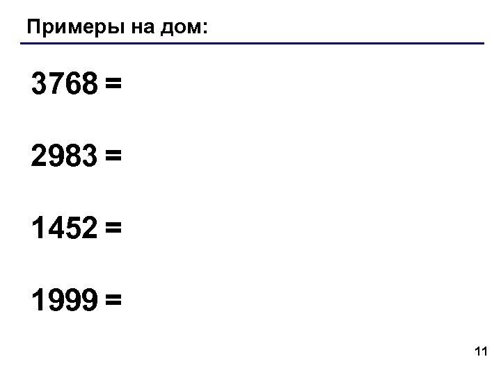 Примеры на дом: 3768 = 2983 = 1452 = 1999 = 11