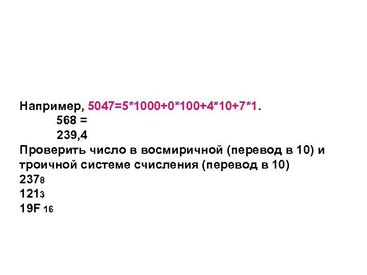 Например, 5047=5*1000+0*100+4*10+7*1. 568 = 239, 4 Проверить число в восмиричной (перевод в 10) и