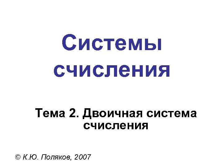 Системы счисления Тема 2. Двоичная система счисления © К. Ю. Поляков, 2007
