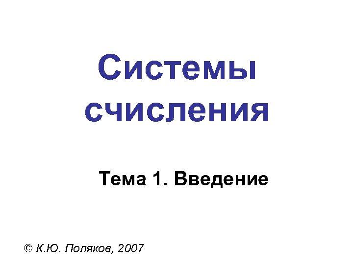 Системы счисления Тема 1. Введение © К. Ю. Поляков, 2007