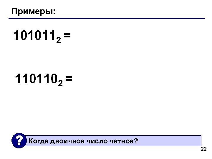 Примеры: 1010112 = 1101102 = ? Когда двоичное число четное? 22