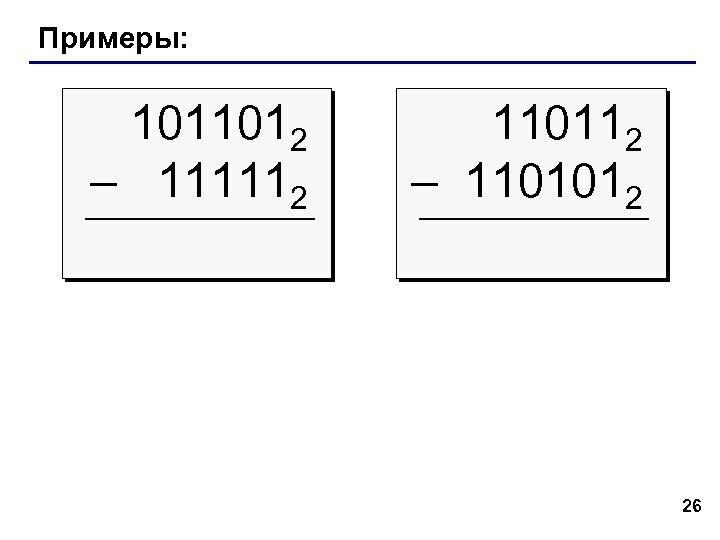 Примеры: 1011012 – 111112 110112 – 1101012 26