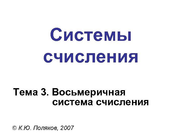 Системы счисления Тема 3. Восьмеричная система счисления © К. Ю. Поляков, 2007