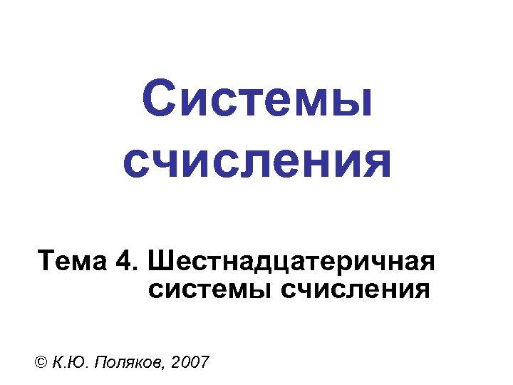 Системы счисления Тема 4. Шестнадцатеричная системы счисления © К. Ю. Поляков, 2007