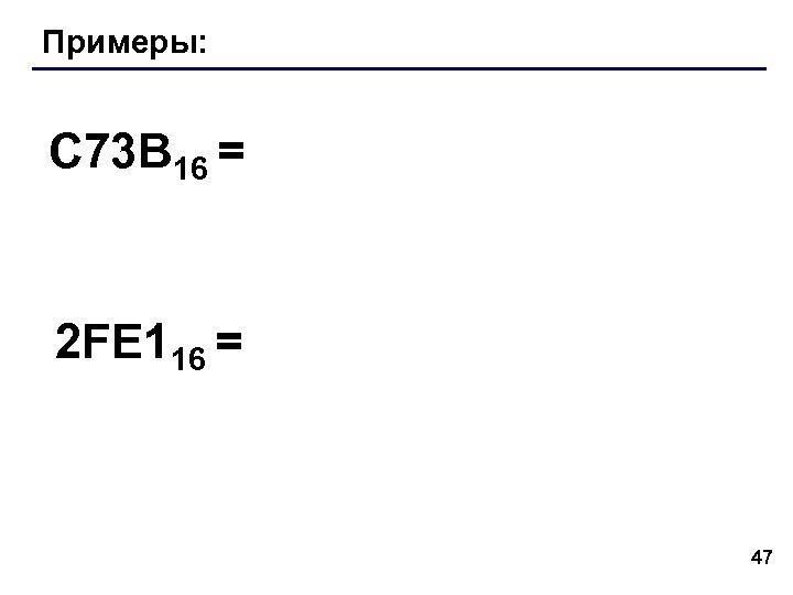 Примеры: C 73 B 16 = 2 FE 116 = 47