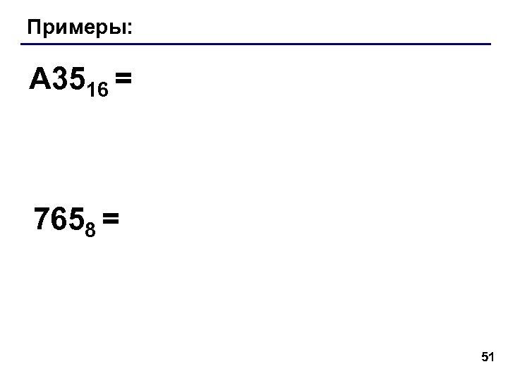 Примеры: A 3516 = 7658 = 51