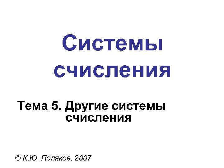 Системы счисления Тема 5. Другие системы счисления © К. Ю. Поляков, 2007