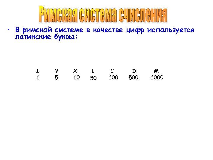 • В римской системе в качестве цифр используется латинские буквы: I 1 V