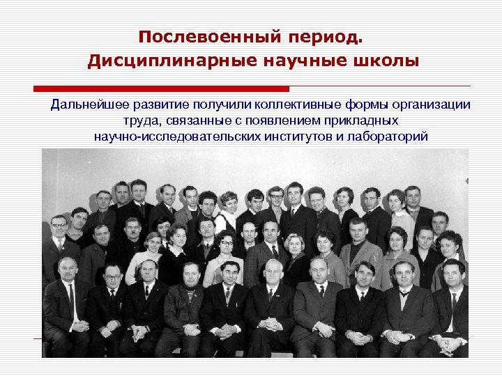 Послевоенный период. Дисциплинарные научные школы Дальнейшее развитие получили коллективные формы организации труда, связанные с