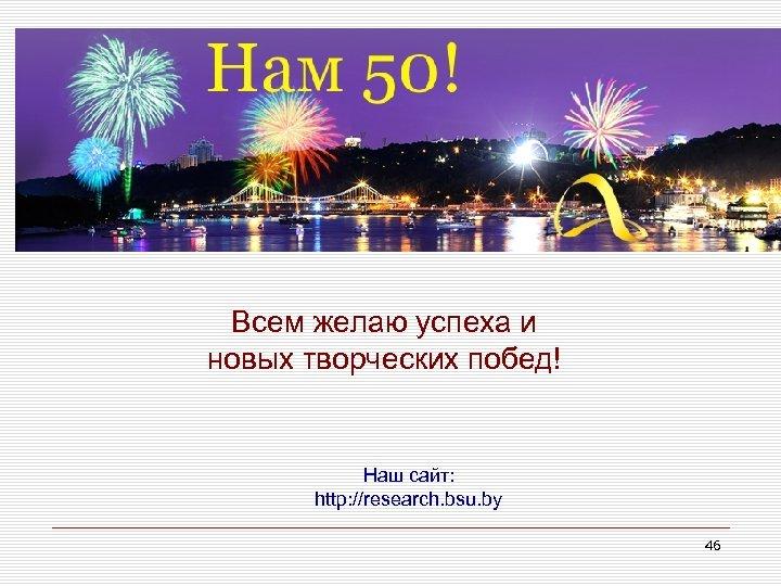 Всем желаю успеха и новых творческих побед! Наш сайт: http: //research. bsu. by 46