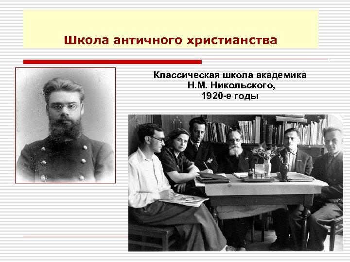 Школа античного христианства Классическая школа академика Н. М. Никольского, 1920 -е годы 7