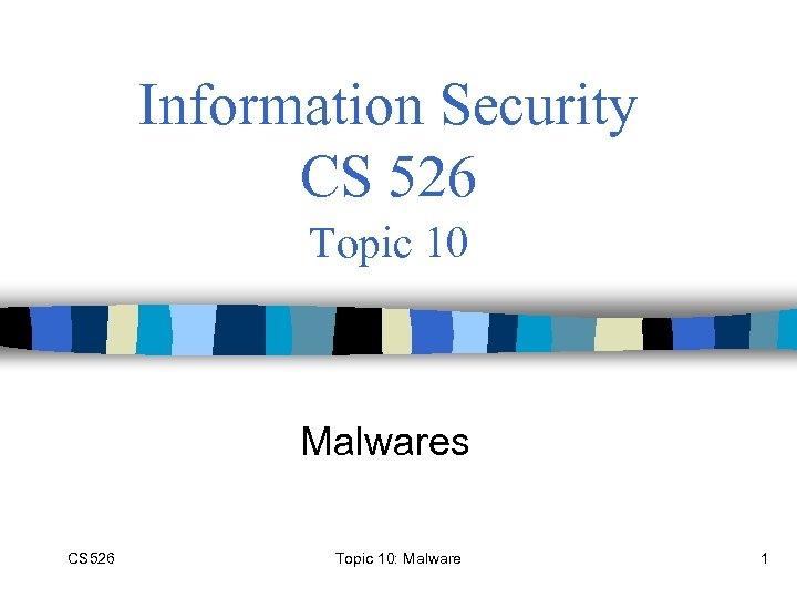 Information Security CS 526 Topic 10 Malwares CS 526 Topic 10: Malware 1