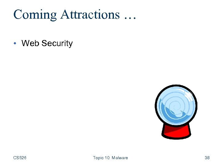 Coming Attractions … • Web Security CS 526 Topic 10: Malware 38