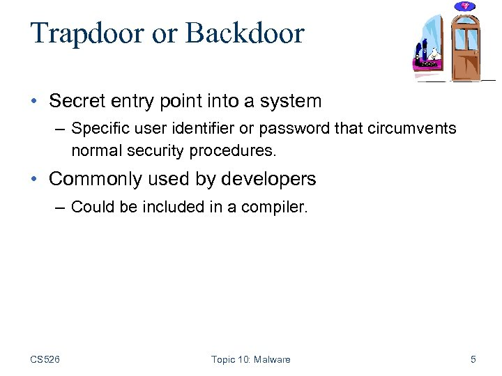 Trapdoor or Backdoor • Secret entry point into a system – Specific user identifier