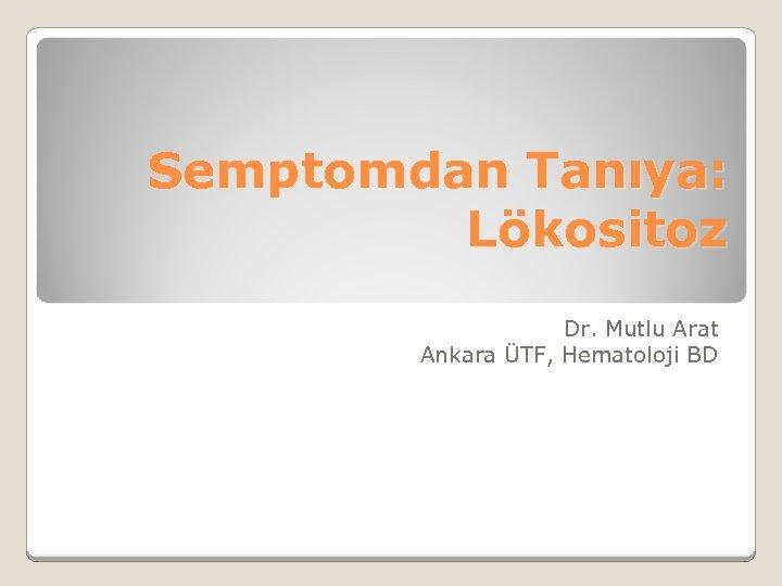 Semptomdan Tanıya: Lökositoz Dr. Mutlu Arat Ankara ÜTF, Hematoloji BD
