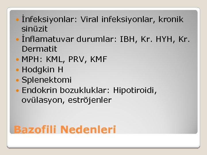 İnfeksiyonlar: Viral infeksiyonlar, kronik sinüzit İnflamatuvar durumlar: IBH, Kr. HYH, Kr. Dermatit MPH: KML,
