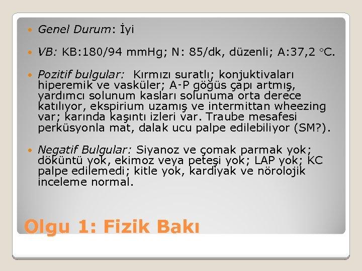Genel Durum: İyi VB: KB: 180/94 mm. Hg; N: 85/dk, düzenli; A: 37,