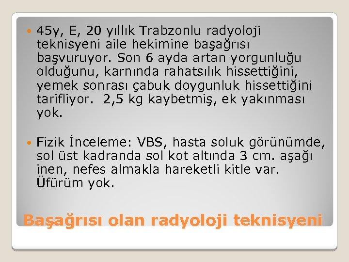 45 y, E, 20 yıllık Trabzonlu radyoloji teknisyeni aile hekimine başağrısı başvuruyor. Son