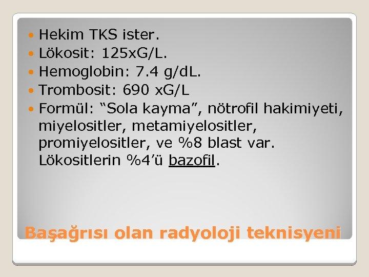 Hekim TKS ister. Lökosit: 125 x. G/L. Hemoglobin: 7. 4 g/d. L. Trombosit: 690