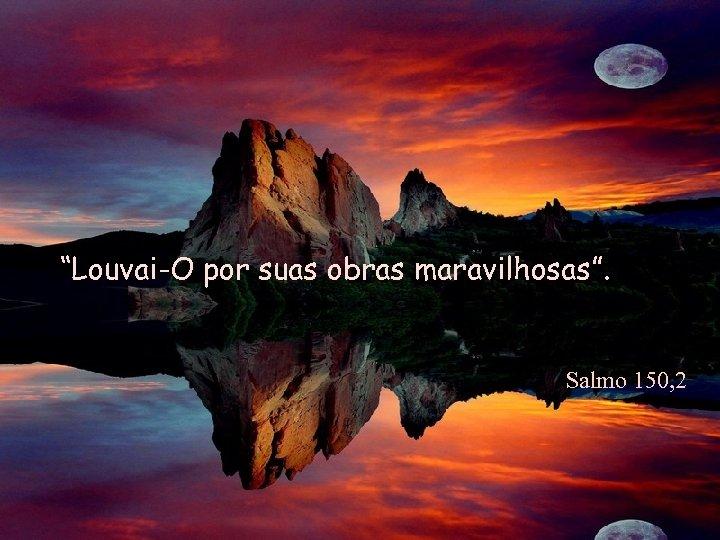 """""""Louvai-O por suas obras maravilhosas"""". Salmo 150, 2"""