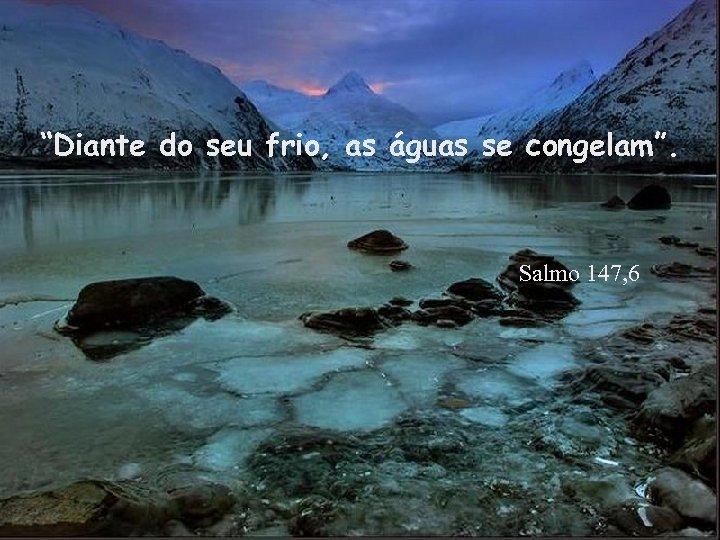 """""""Diante do seu frio, as águas se congelam"""". Salmo 147, 6"""