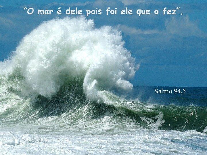 """""""O mar é dele pois foi ele que o fez"""". Salmo 94, 5"""