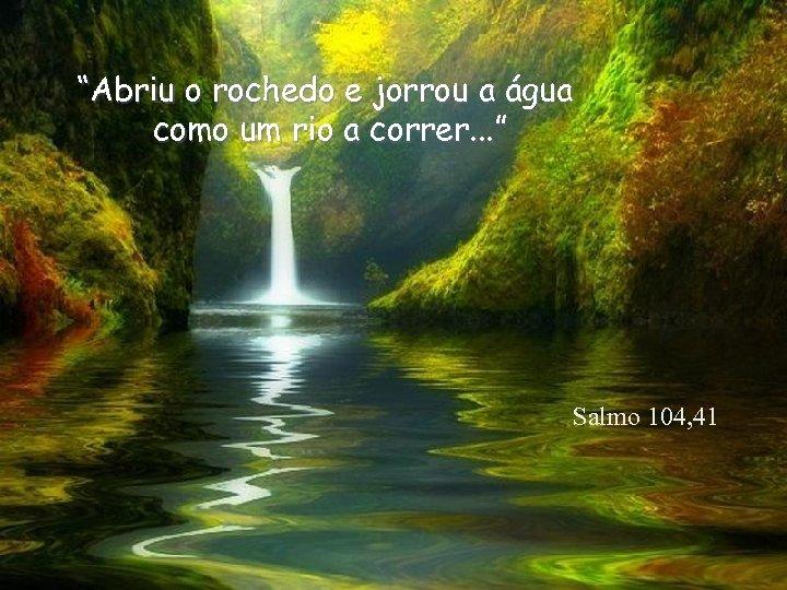 """""""Abriu o rochedo e jorrou a água como um rio a correr. . ."""
