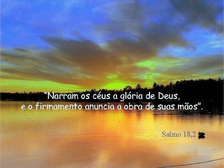 """""""Narram os céus a glória de Deus, e o firmamento anuncia a obra de"""