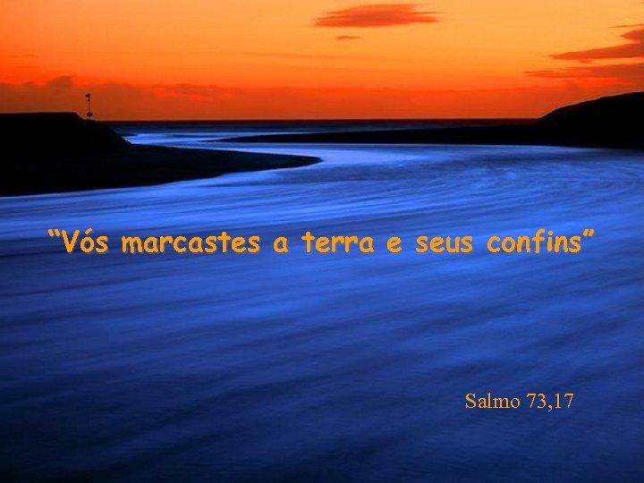 """""""Vós marcastes a terra e seus confins"""" Salmo 73, 17"""
