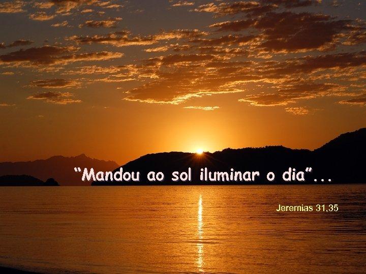 """""""Mandou ao sol iluminar o dia"""". . . Jeremias 31, 35"""