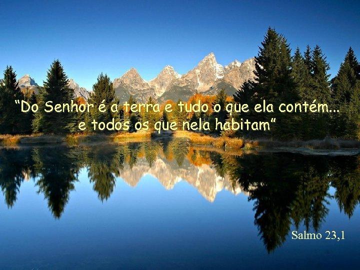"""""""Do Senhor é a terra e tudo o que ela contém. . . e"""