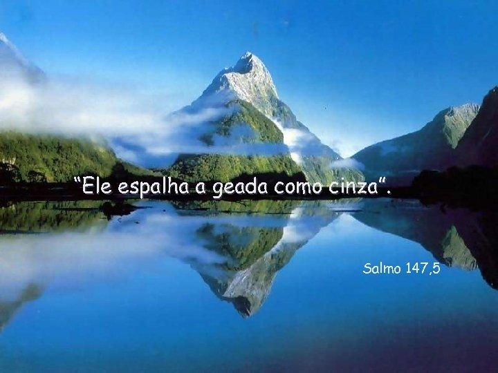 """""""Ele espalha a geada como cinza"""". Salmo 147, 5"""