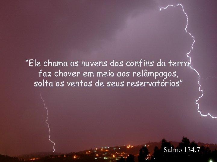 """""""Ele chama as nuvens dos confins da terra, faz chover em meio aos relâmpagos,"""