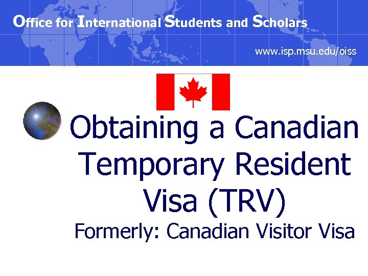 Office for International Students and Scholars www. isp. msu. edu/oiss Obtaining a Canadian Temporary
