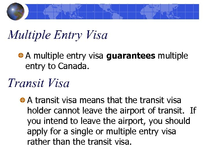 Multiple Entry Visa A multiple entry visa guarantees multiple entry to Canada. Transit Visa