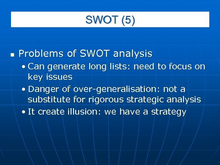 SWOT (5) n Problems of SWOT analysis • Can generate long lists: need to