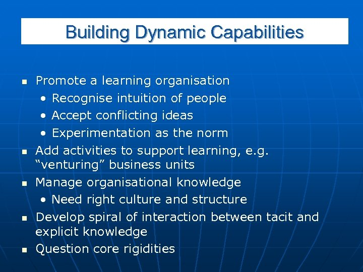 Building Dynamic Capabilities n n n Promote a learning organisation • Recognise intuition of