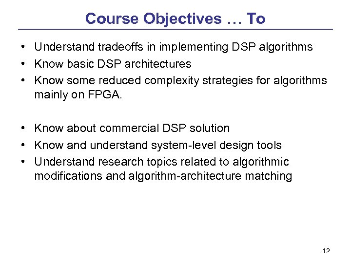 Course Objectives … To • Understand tradeoffs in implementing DSP algorithms • Know basic