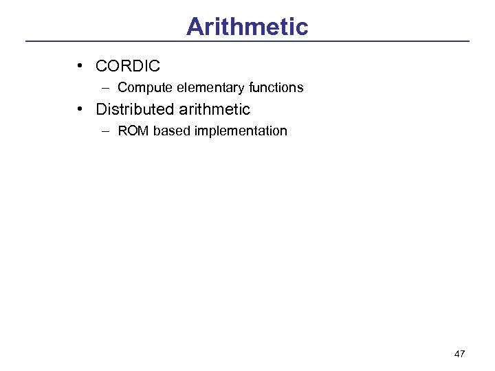 Arithmetic • CORDIC – Compute elementary functions • Distributed arithmetic – ROM based implementation