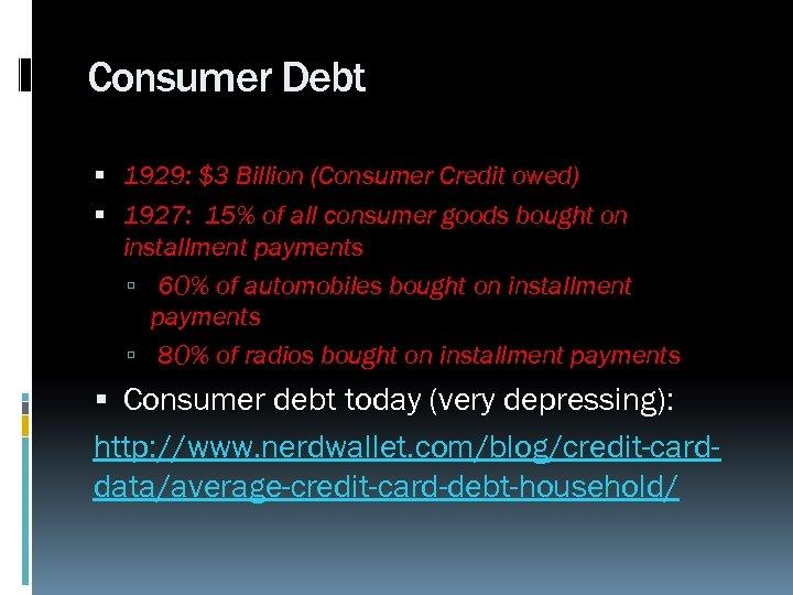 Consumer Debt 1929: $3 Billion (Consumer Credit owed) 1927: 15% of all consumer goods