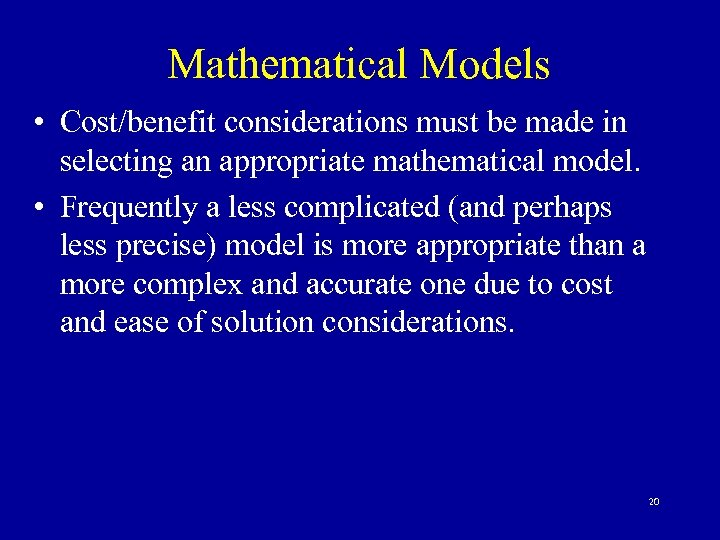 Mathematical Models • Cost/benefit considerations must be made in selecting an appropriate mathematical model.