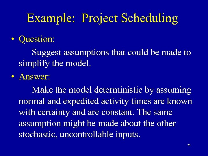 Example: Project Scheduling • Question: Suggest assumptions that could be made to simplify the