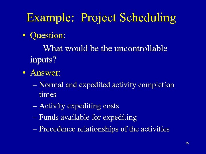 Example: Project Scheduling • Question: What would be the uncontrollable inputs? • Answer: –
