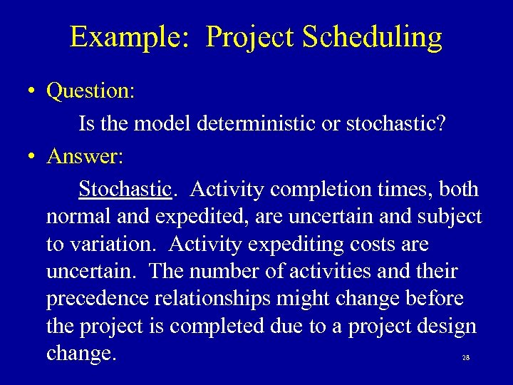 Example: Project Scheduling • Question: Is the model deterministic or stochastic? • Answer: Stochastic.