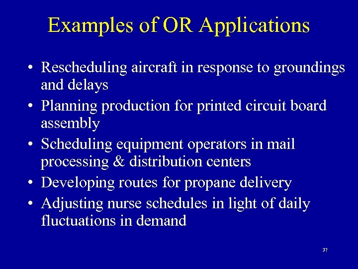 Examples of OR Applications • Rescheduling aircraft in response to groundings and delays •