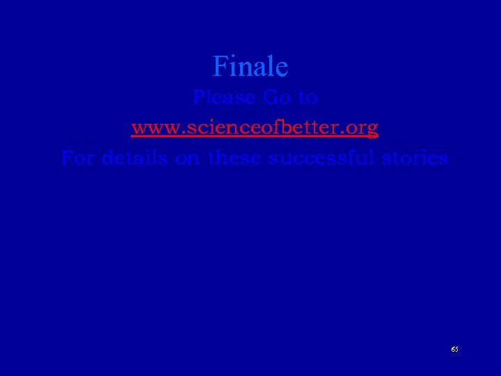Finale Please Go to www. scienceofbetter. org For details on these successful stories 65