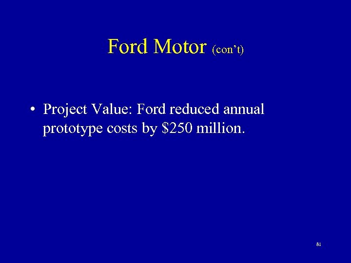 Ford Motor (con't) • Project Value: Ford reduced annual prototype costs by $250 million.