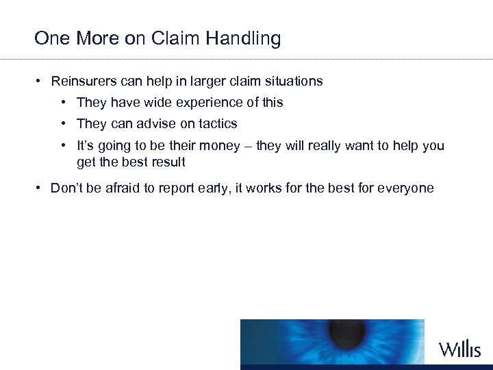 One More on Claim Handling • Reinsurers can help in larger claim situations •